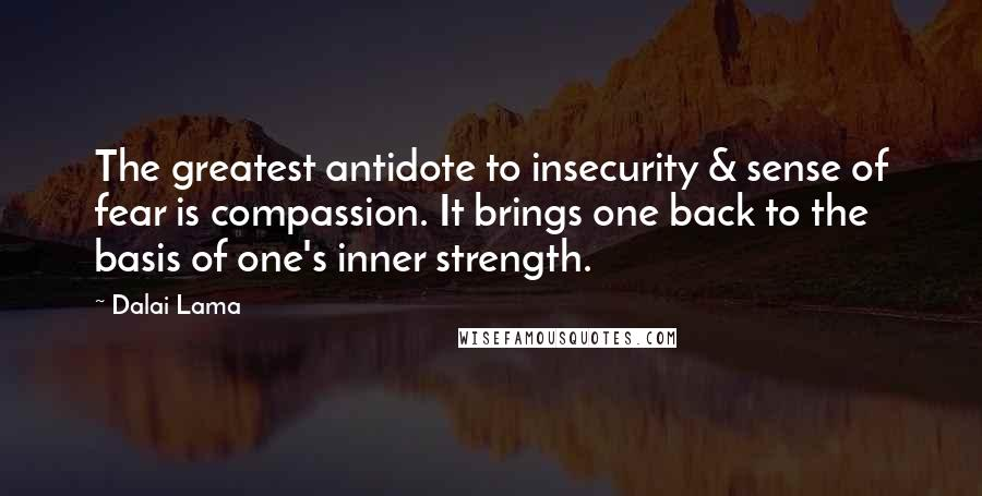 Dalai Lama quotes: The greatest antidote to insecurity & sense of fear is compassion. It brings one back to the basis of one's inner strength.