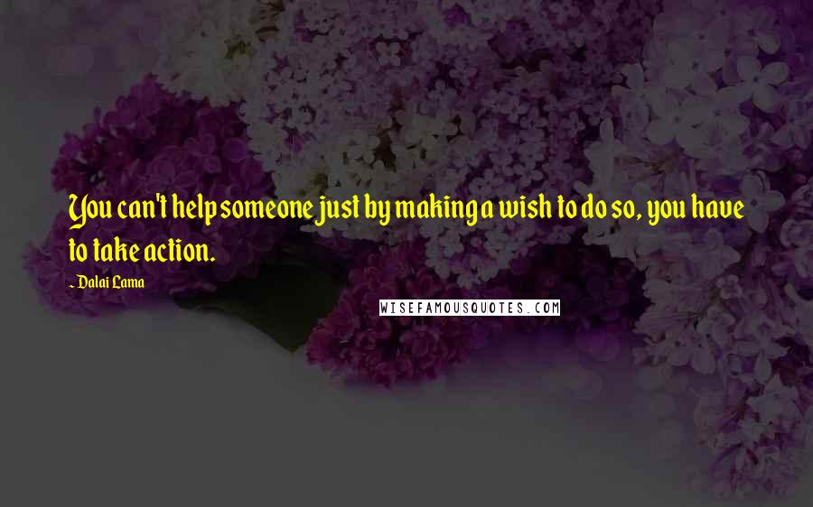 Dalai Lama quotes: You can't help someone just by making a wish to do so, you have to take action.