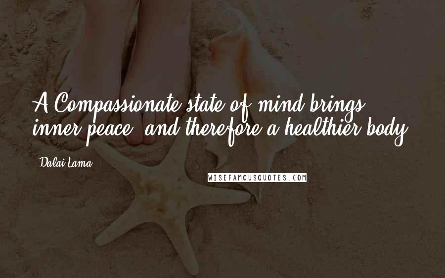Dalai Lama quotes: A Compassionate state of mind brings inner peace, and therefore a healthier body.