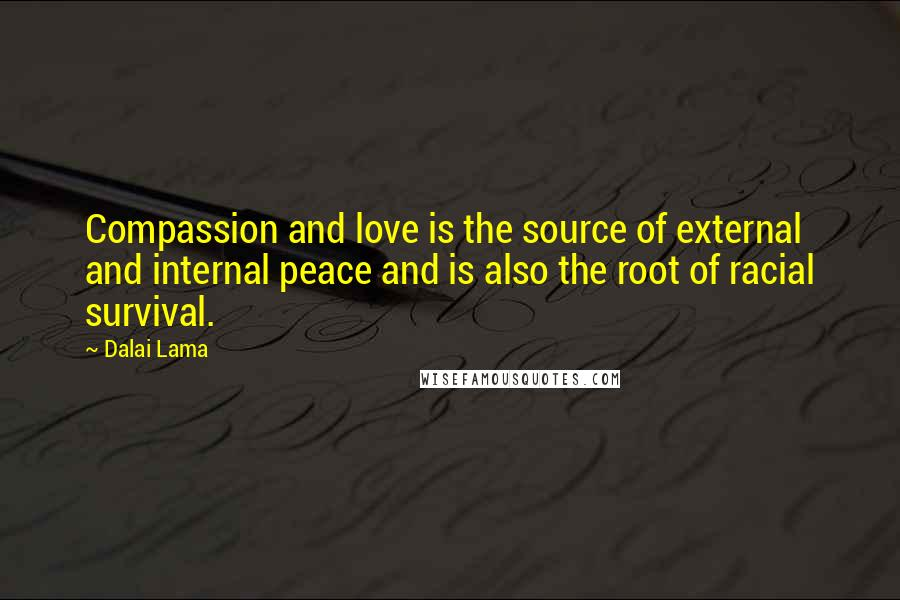 Dalai Lama quotes: Compassion and love is the source of external and internal peace and is also the root of racial survival.