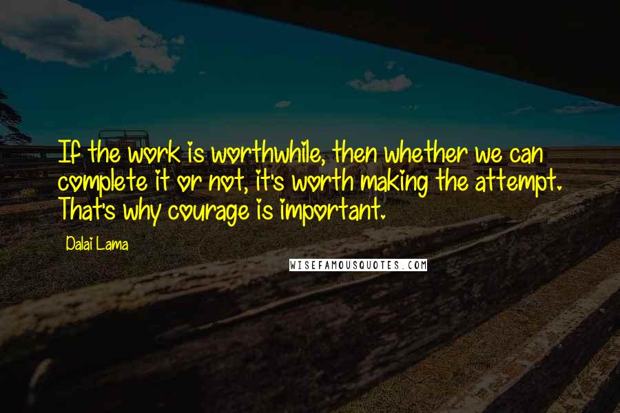 Dalai Lama quotes: If the work is worthwhile, then whether we can complete it or not, it's worth making the attempt. That's why courage is important.