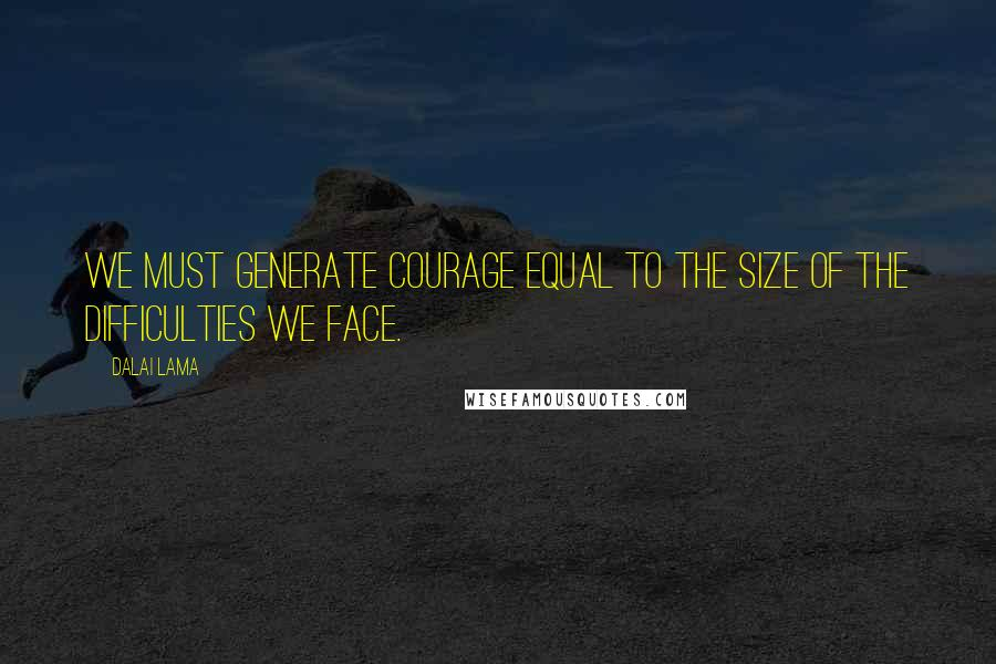 Dalai Lama quotes: We must generate courage equal to the size of the difficulties we face.
