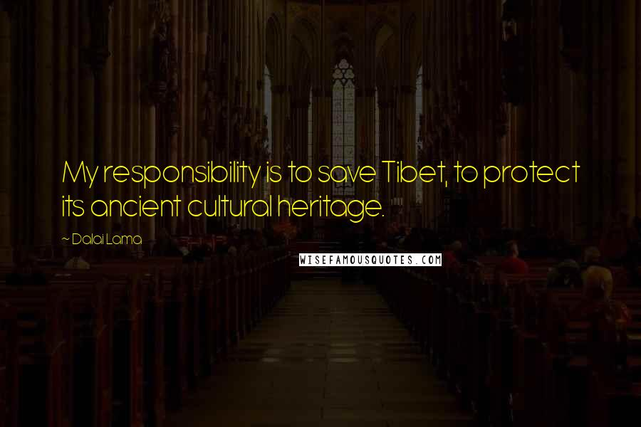 Dalai Lama quotes: My responsibility is to save Tibet, to protect its ancient cultural heritage.