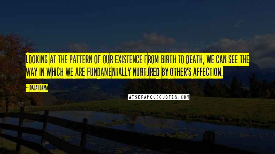 Dalai Lama quotes: Looking at the pattern of our existence from birth to death, we can see the way in which we are fundamentally nurtured by other's affection.
