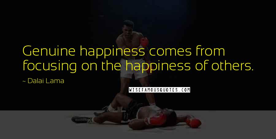 Dalai Lama quotes: Genuine happiness comes from focusing on the happiness of others.