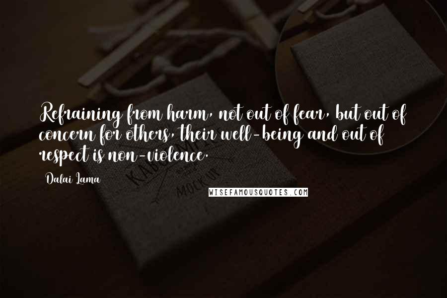 Dalai Lama quotes: Refraining from harm, not out of fear, but out of concern for others, their well-being and out of respect is non-violence.