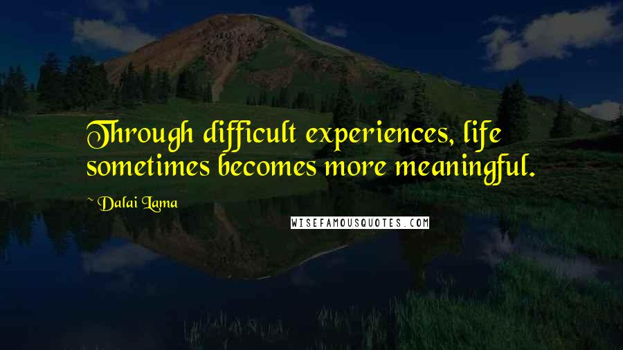 Dalai Lama quotes: Through difficult experiences, life sometimes becomes more meaningful.