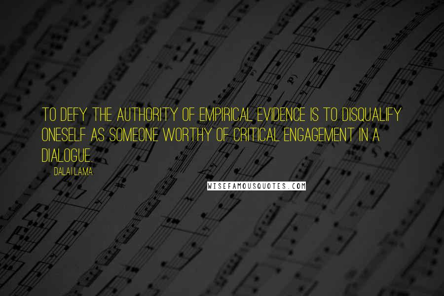 Dalai Lama quotes: To defy the authority of empirical evidence is to disqualify oneself as someone worthy of critical engagement in a dialogue.