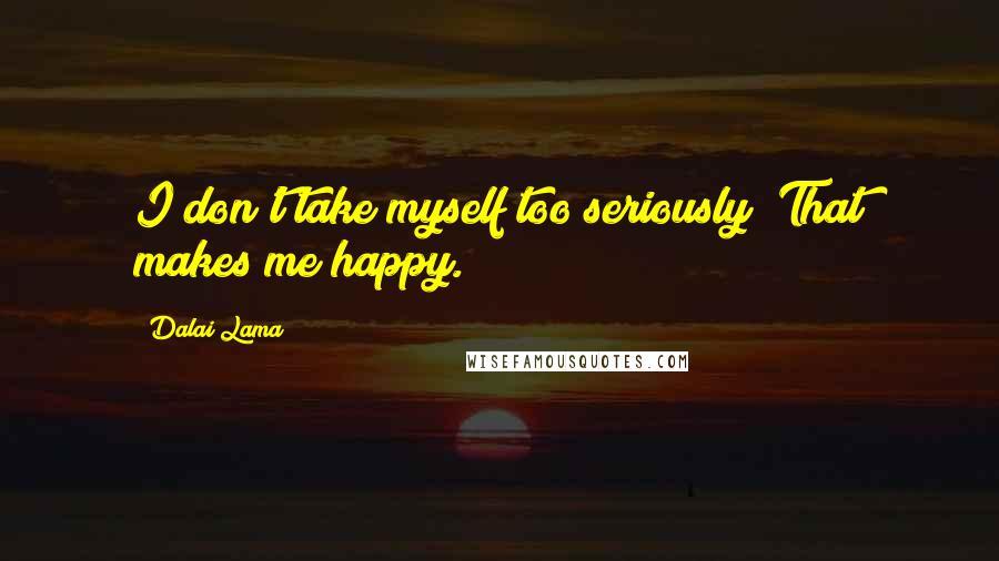 Dalai Lama quotes: I don't take myself too seriously! That makes me happy.