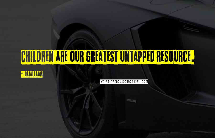 Dalai Lama quotes: Children are our greatest untapped resource.