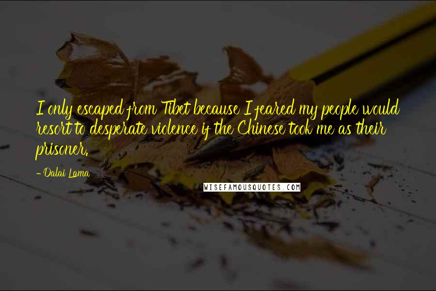 Dalai Lama quotes: I only escaped from Tibet because I feared my people would resort to desperate violence if the Chinese took me as their prisoner.