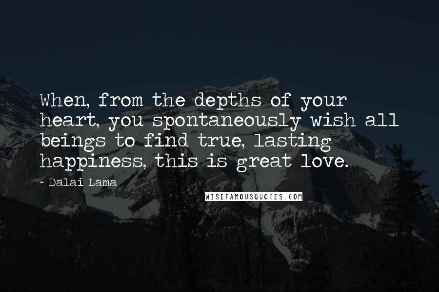 Dalai Lama quotes: When, from the depths of your heart, you spontaneously wish all beings to find true, lasting happiness, this is great love.