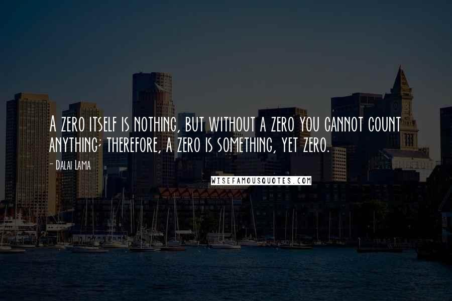 Dalai Lama quotes: A zero itself is nothing, but without a zero you cannot count anything; therefore, a zero is something, yet zero.