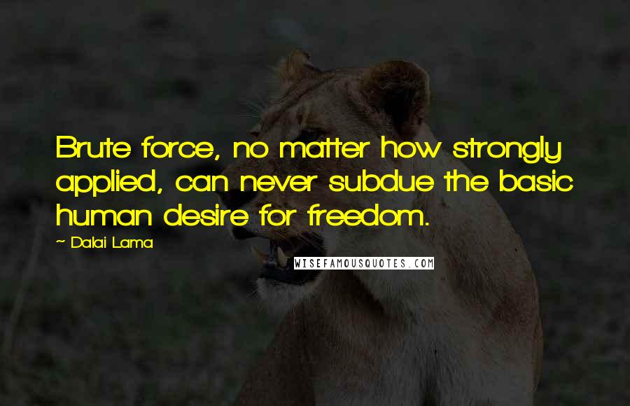 Dalai Lama quotes: Brute force, no matter how strongly applied, can never subdue the basic human desire for freedom.