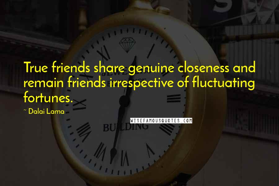 Dalai Lama quotes: True friends share genuine closeness and remain friends irrespective of fluctuating fortunes.