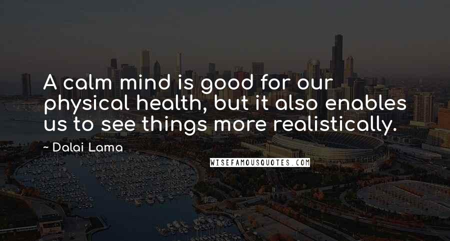Dalai Lama quotes: A calm mind is good for our physical health, but it also enables us to see things more realistically.