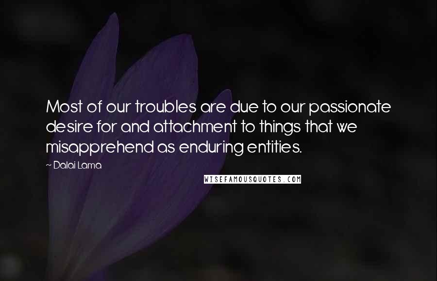 Dalai Lama quotes: Most of our troubles are due to our passionate desire for and attachment to things that we misapprehend as enduring entities.