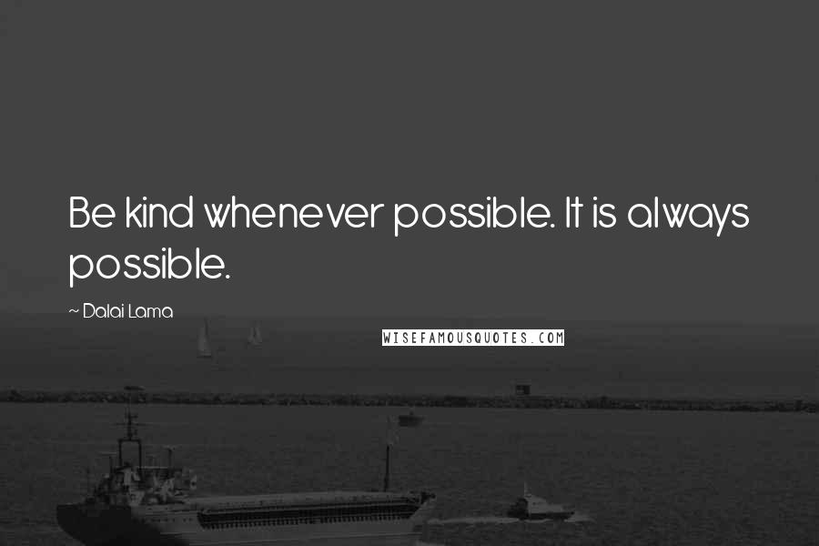 Dalai Lama quotes: Be kind whenever possible. It is always possible.
