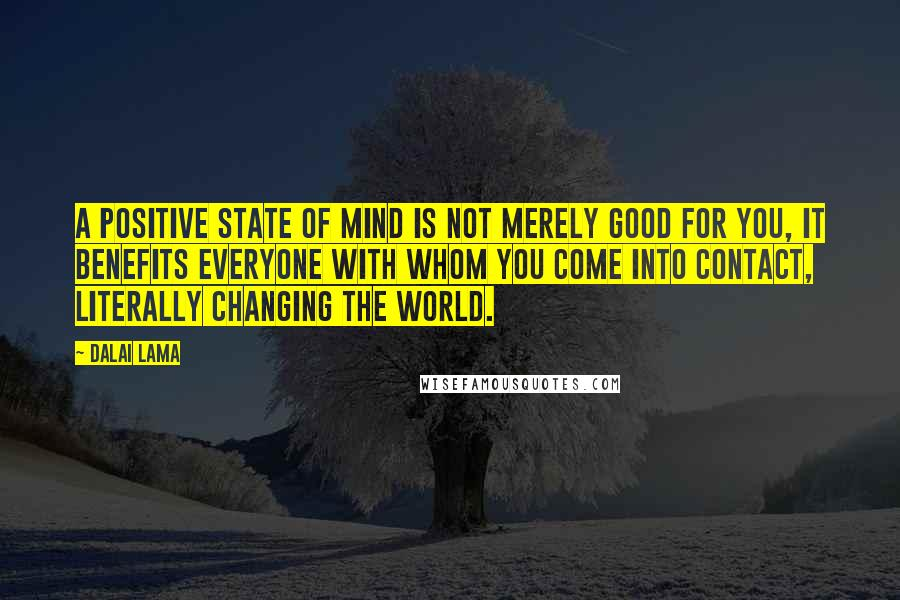 Dalai Lama quotes: A positive state of mind is not merely good for you, it benefits everyone with whom you come into contact, literally changing the world.