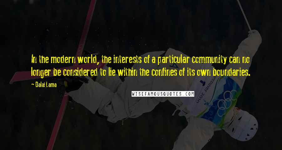 Dalai Lama quotes: In the modern world, the interests of a particular community can no longer be considered to lie within the confines of its own boundaries.