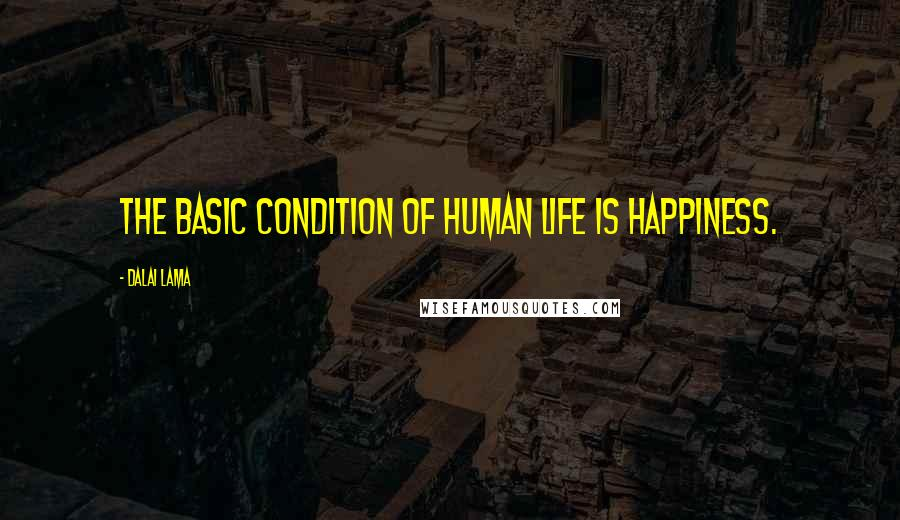 Dalai Lama quotes: The basic condition of human life is happiness.