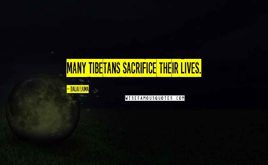Dalai Lama quotes: Many Tibetans sacrifice their lives.