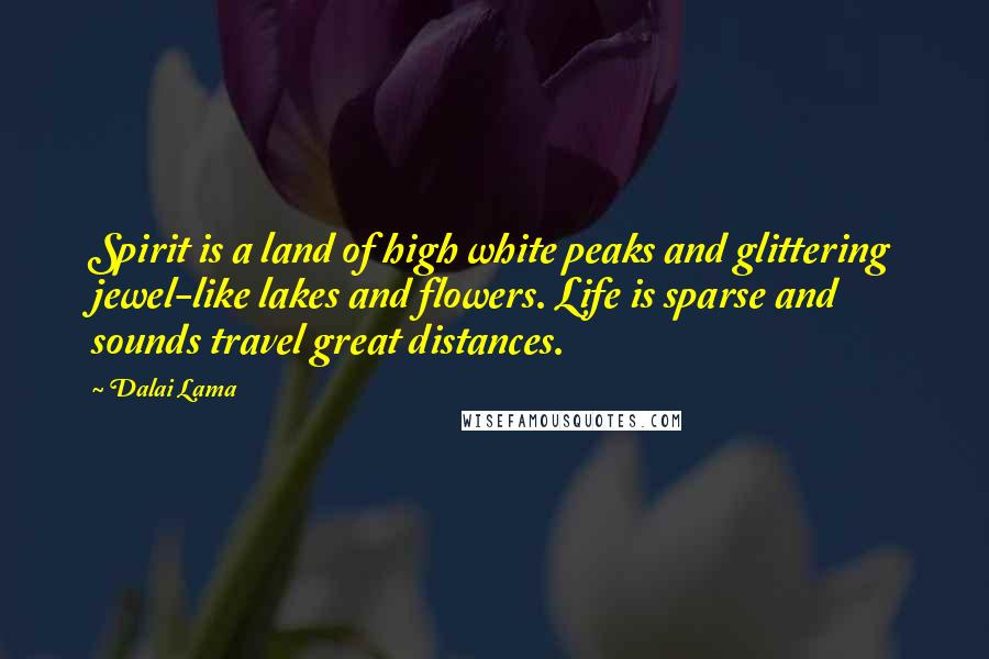 Dalai Lama quotes: Spirit is a land of high white peaks and glittering jewel-like lakes and flowers. Life is sparse and sounds travel great distances.