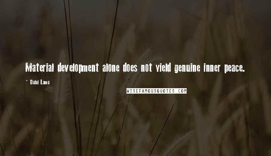 Dalai Lama quotes: Material development alone does not yield genuine inner peace.