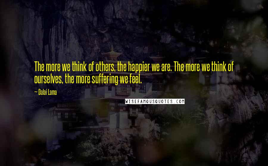 Dalai Lama quotes: The more we think of others, the happier we are. The more we think of ourselves, the more suffering we feel.