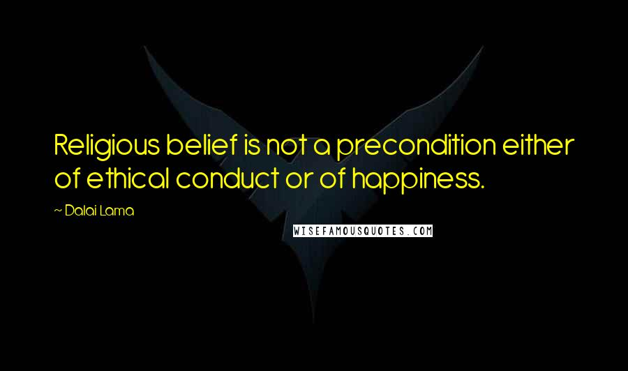 Dalai Lama quotes: Religious belief is not a precondition either of ethical conduct or of happiness.
