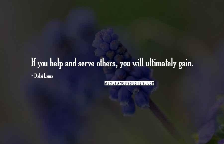 Dalai Lama quotes: If you help and serve others, you will ultimately gain.