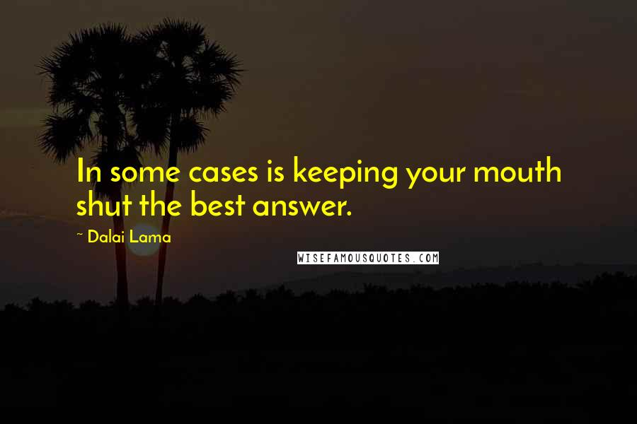 Dalai Lama quotes: In some cases is keeping your mouth shut the best answer.
