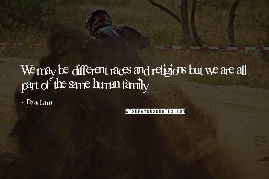 Dalai Lama quotes: We may be different races and religions but we are all part of the same human family