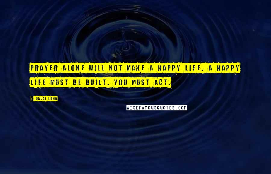 Dalai Lama quotes: Prayer alone will not make a happy life. A happy life must be built. You must act.