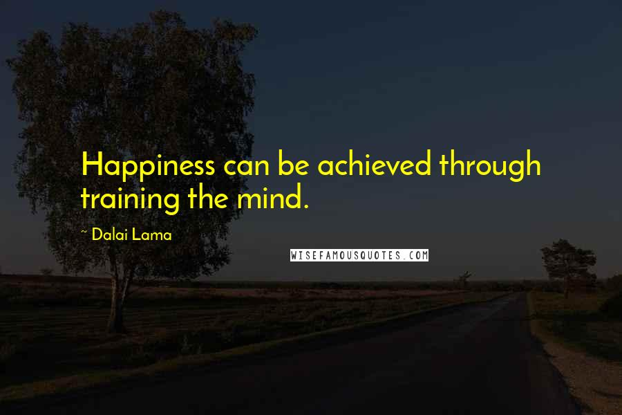 Dalai Lama quotes: Happiness can be achieved through training the mind.