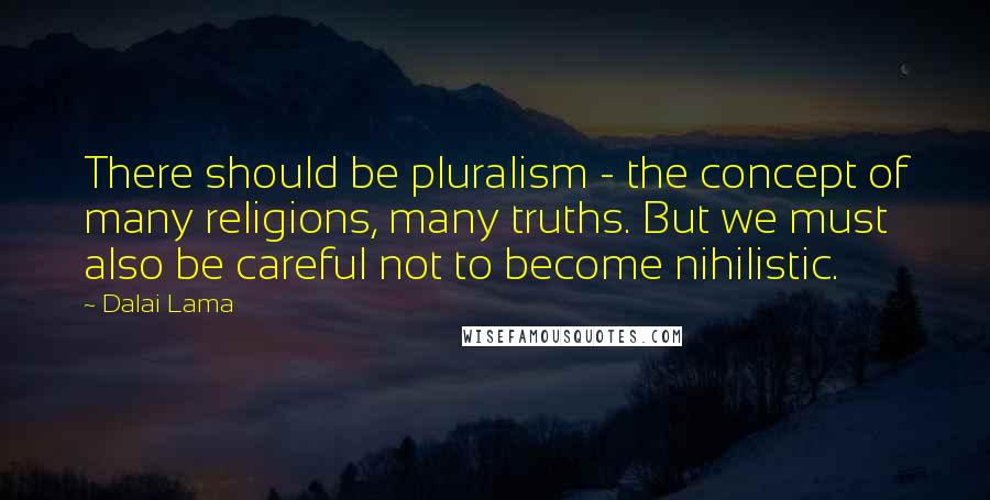 Dalai Lama quotes: There should be pluralism - the concept of many religions, many truths. But we must also be careful not to become nihilistic.