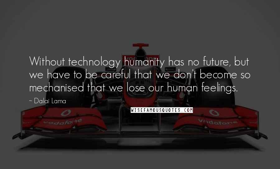 Dalai Lama quotes: Without technology humanity has no future, but we have to be careful that we don't become so mechanised that we lose our human feelings.