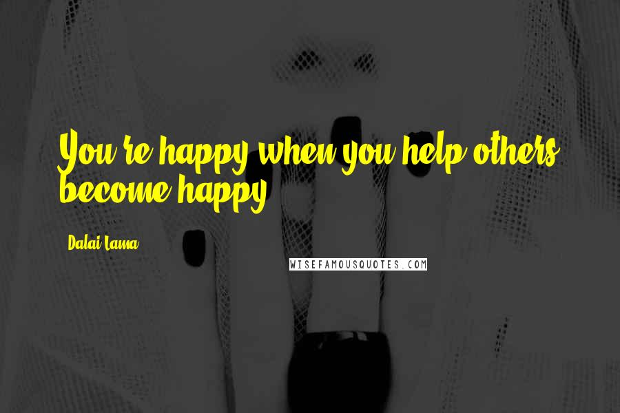 Dalai Lama quotes: You're happy when you help others become happy.