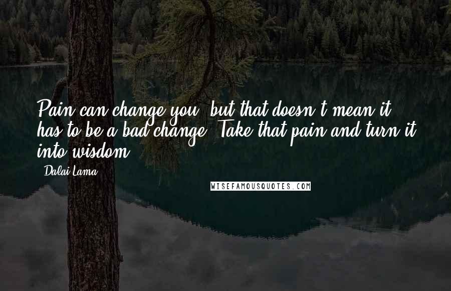 Dalai Lama quotes: Pain can change you, but that doesn't mean it has to be a bad change. Take that pain and turn it into wisdom.