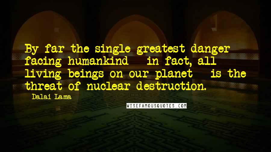 Dalai Lama quotes: By far the single greatest danger facing humankind - in fact, all living beings on our planet - is the threat of nuclear destruction.
