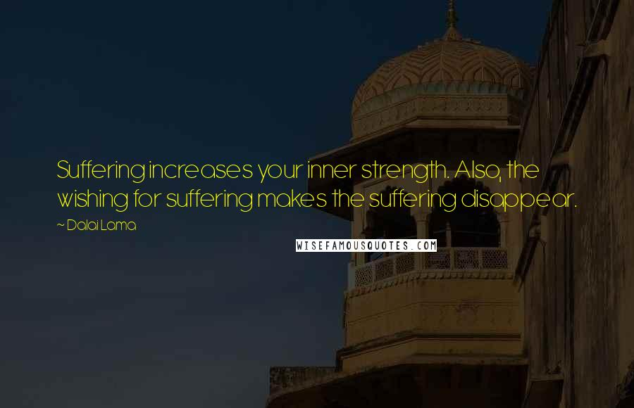 Dalai Lama quotes: Suffering increases your inner strength. Also, the wishing for suffering makes the suffering disappear.