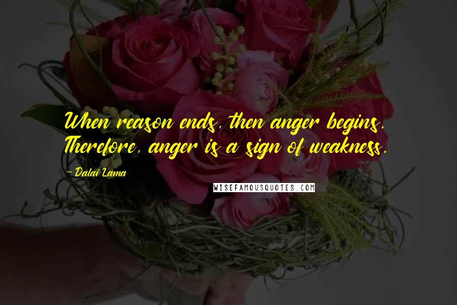 Dalai Lama quotes: When reason ends, then anger begins. Therefore, anger is a sign of weakness.