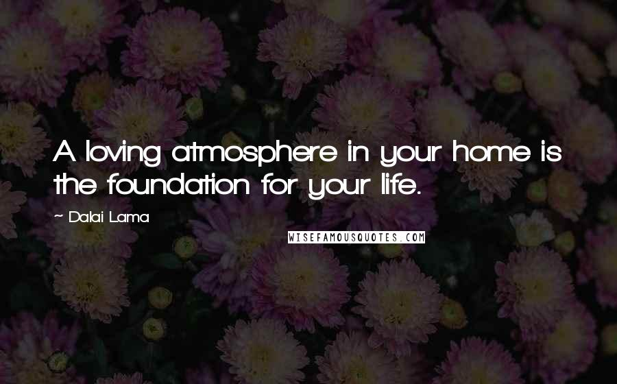 Dalai Lama quotes: A loving atmosphere in your home is the foundation for your life.