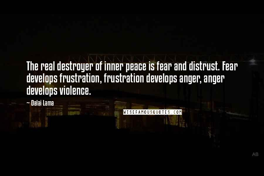 Dalai Lama quotes: The real destroyer of inner peace is fear and distrust. Fear develops frustration, frustration develops anger, anger develops violence.
