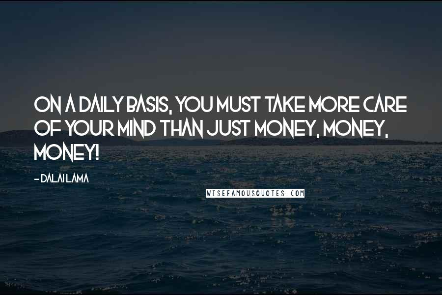 Dalai Lama quotes: On a daily basis, you must take more care of your mind than just money, money, money!