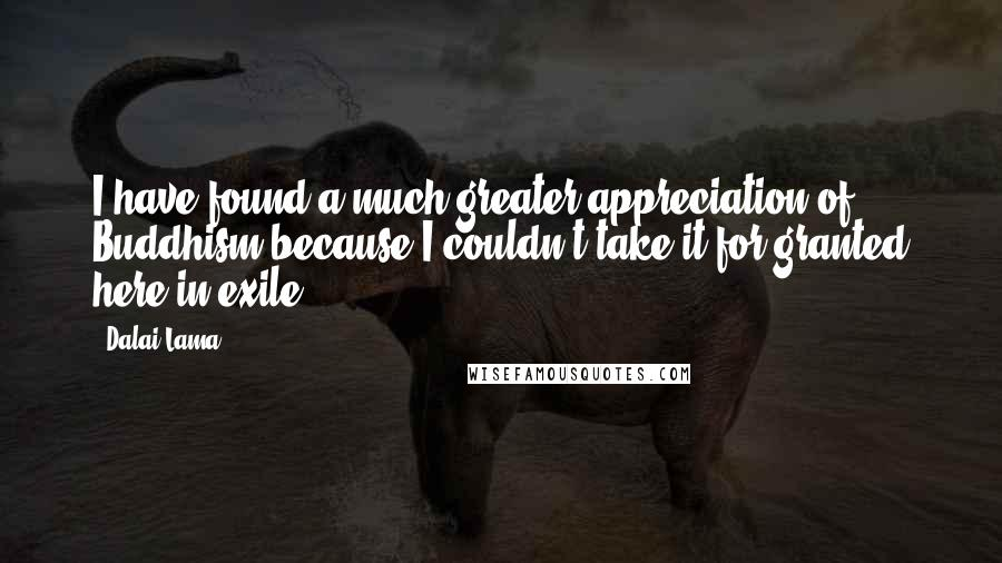 Dalai Lama quotes: I have found a much greater appreciation of Buddhism because I couldn't take it for granted here in exile.