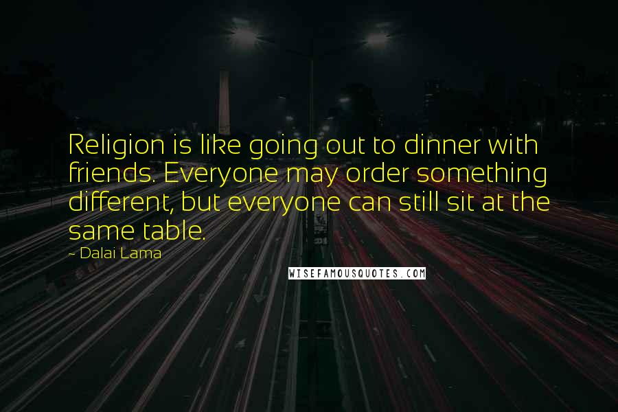 Dalai Lama quotes: Religion is like going out to dinner with friends. Everyone may order something different, but everyone can still sit at the same table.