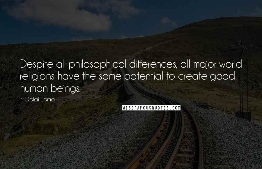 Dalai Lama quotes: Despite all philosophical differences, all major world religions have the same potential to create good human beings.