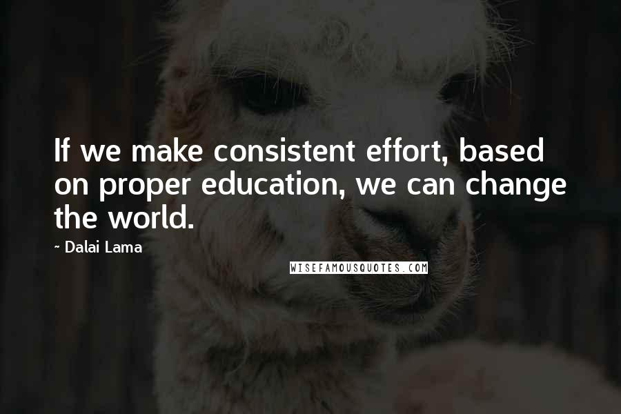 Dalai Lama quotes: If we make consistent effort, based on proper education, we can change the world.