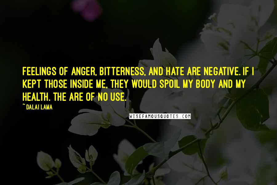 Dalai Lama quotes: Feelings of anger, bitterness, and hate are negative. If I kept those inside me, they would spoil my body and my health. The are of no use.